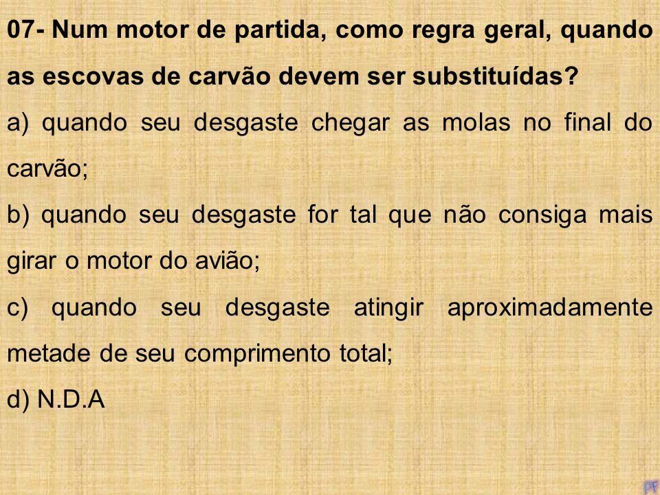 07- Num motor de partida, como regra geral, quando as escovas de carvão devem ser substituídas? a) quando seu desgaste chegar as molas no final do car