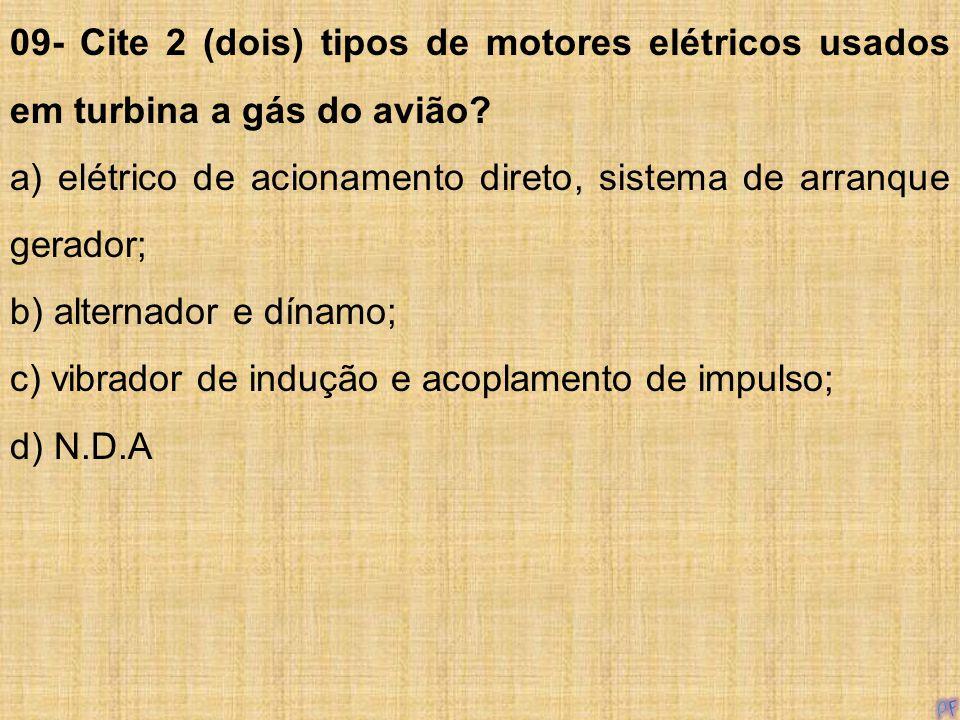 09- Cite 2 (dois) tipos de motores elétricos usados em turbina a gás do avião? a) elétrico de acionamento direto, sistema de arranque gerador; b) alte