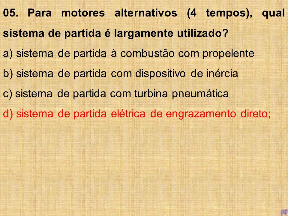 05. Para motores alternativos (4 tempos), qual sistema de partida é largamente utilizado? a) sistema de partida à combustão com propelente b) sistema