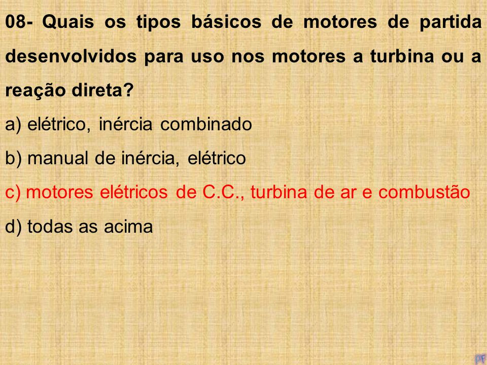 08- Quais os tipos básicos de motores de partida desenvolvidos para uso nos motores a turbina ou a reação direta? a) elétrico, inércia combinado b) ma