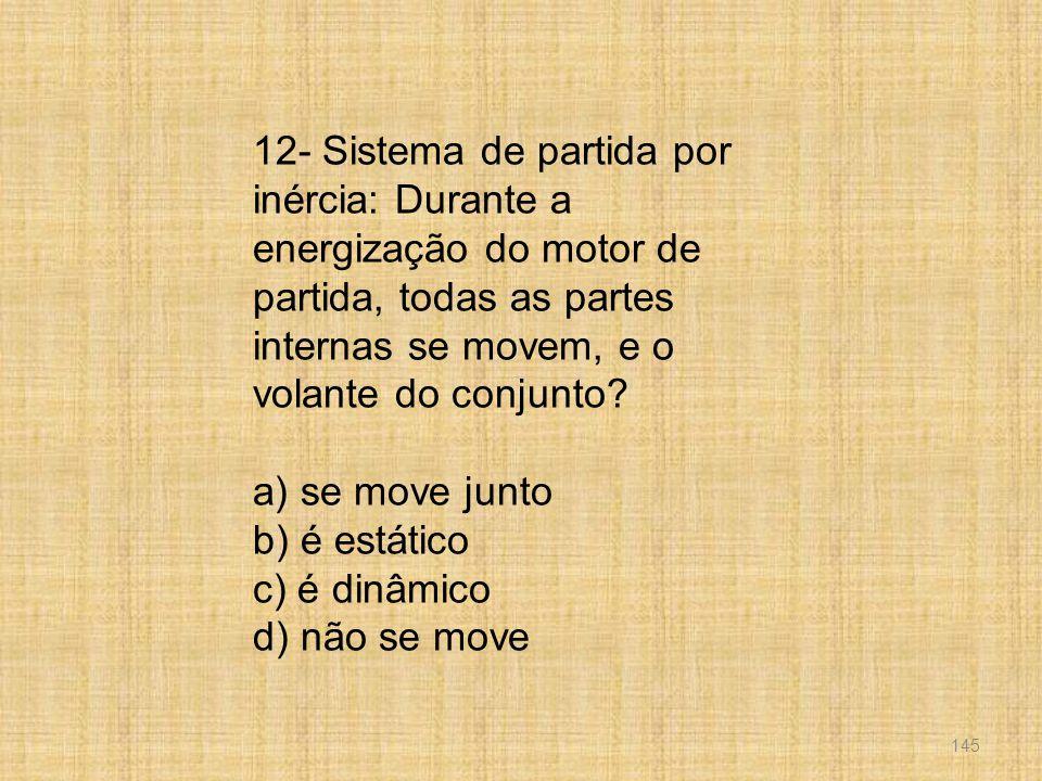 145 12- Sistema de partida por inércia: Durante a energização do motor de partida, todas as partes internas se movem, e o volante do conjunto? a) se m