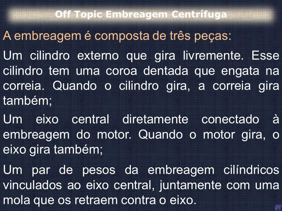 A embreagem é composta de três peças: Off Topic Embreagem Centrífuga Um cilindro externo que gira livremente. Esse cilindro tem uma coroa dentada que