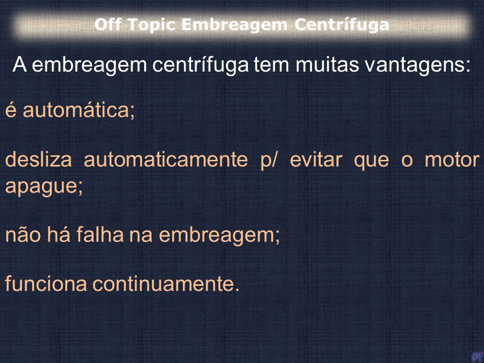 A embreagem centrífuga tem muitas vantagens: Off Topic Embreagem Centrífuga é automática; desliza automaticamente p/ evitar que o motor apague; não há