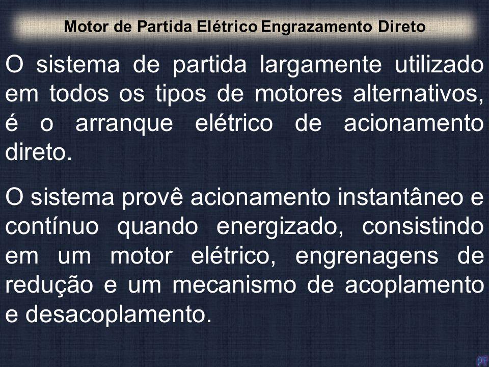 O sistema de partida largamente utilizado em todos os tipos de motores alternativos, é o arranque elétrico de acionamento direto. Motor de Partida Elé