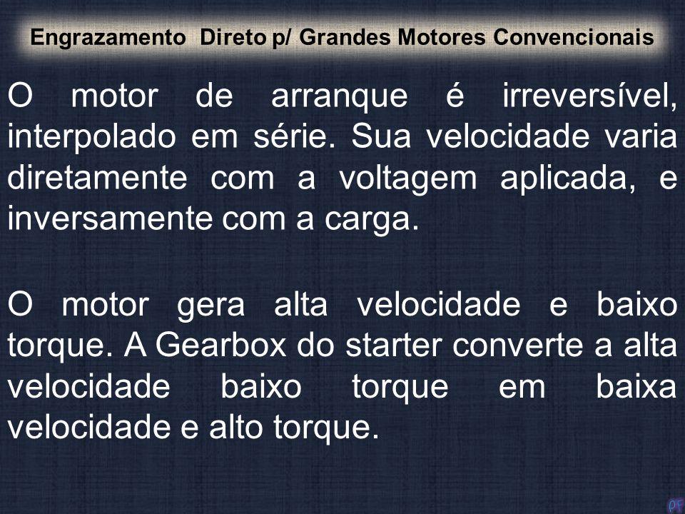 O motor de arranque é irreversível, interpolado em série. Sua velocidade varia diretamente com a voltagem aplicada, e inversamente com a carga. Engraz
