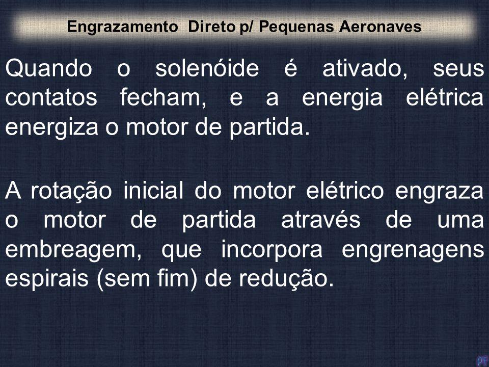 Quando o solenóide é ativado, seus contatos fecham, e a energia elétrica energiza o motor de partida. Engrazamento Direto p/ Pequenas Aeronaves A rota