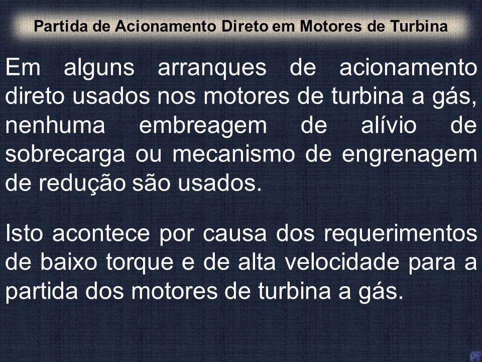 Em alguns arranques de acionamento direto usados nos motores de turbina a gás, nenhuma embreagem de alívio de sobrecarga ou mecanismo de engrenagem de