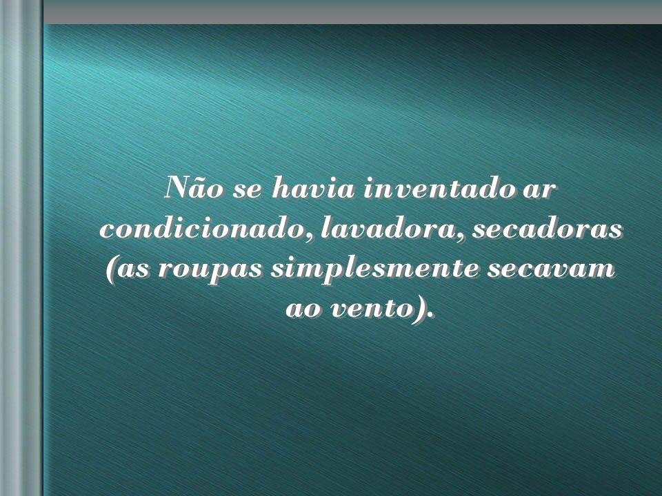 nilsonhussar@yahoo.com.br Não se havia inventado ar condicionado, lavadora, secadoras (as roupas simplesmente secavam ao vento).
