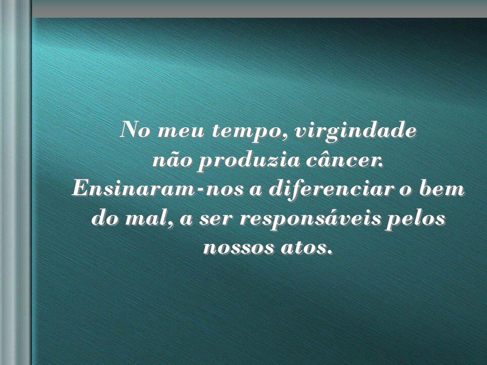 nilsonhussar@yahoo.com.br No meu tempo, virgindade não produzia câncer.