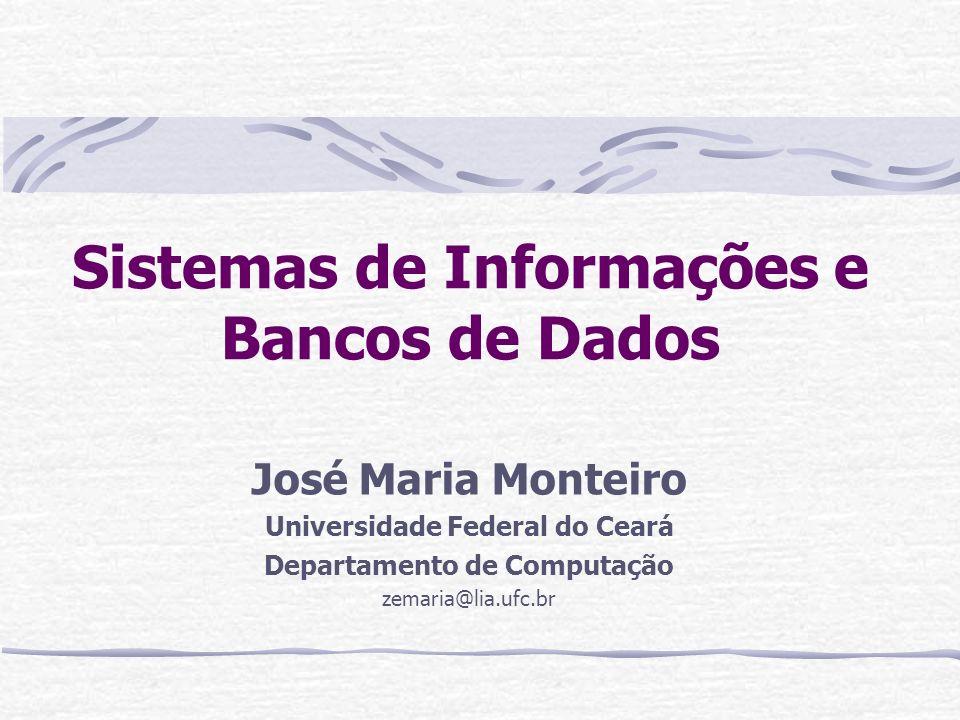 Sistemas de Informações e Bancos de Dados José Maria Monteiro Universidade Federal do Ceará Departamento de Computação zemaria@lia.ufc.br