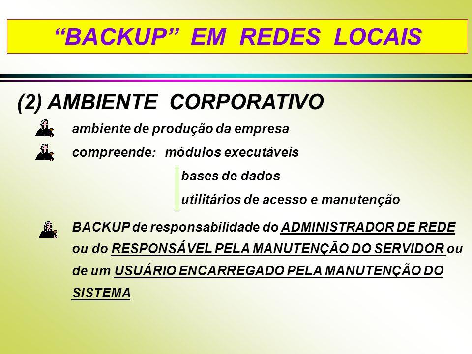 (2) AMBIENTE CORPORATIVO ambiente de produção da empresa compreende: módulos executáveis bases de dados utilitários de acesso e manutenção BACKUP de responsabilidade do ADMINISTRADOR DE REDE ou do RESPONSÁVEL PELA MANUTENÇÃO DO SERVIDOR ou de um USUÁRIO ENCARREGADO PELA MANUTENÇÃO DO SISTEMA BACKUP EM REDES LOCAIS