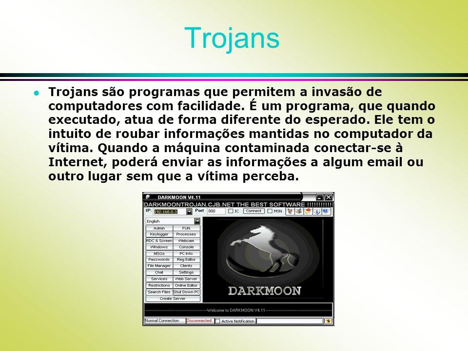 Trojans l Trojans são programas que permitem a invasão de computadores com facilidade. É um programa, que quando executado, atua de forma diferente do