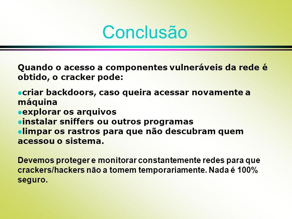 Conclusão Quando o acesso a componentes vulneráveis da rede é obtido, o cracker pode: l criar backdoors, caso queira acessar novamente a máquina l exp