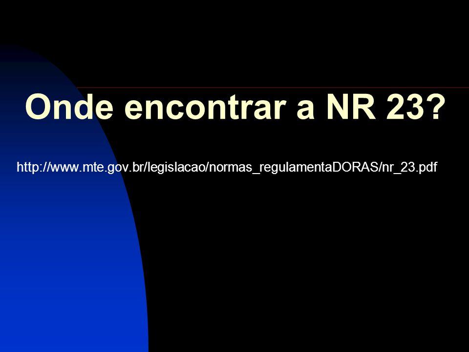 Onde encontrar a NR 23? http://www.mte.gov.br/legislacao/normas_regulamentaDORAS/nr_23.pdf