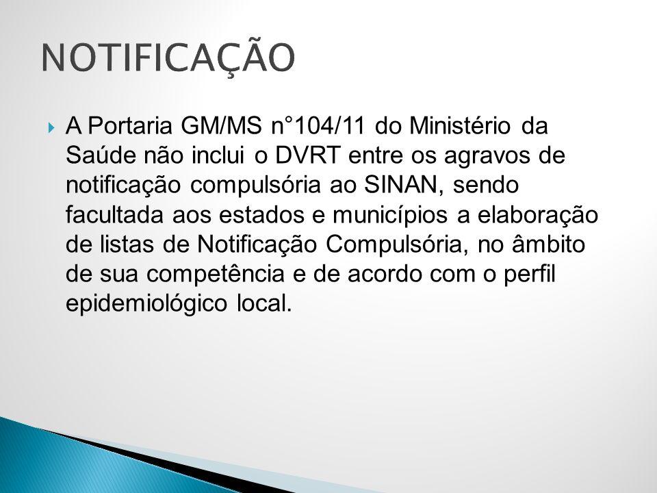 A Portaria GM/MS n°104/11 do Ministério da Saúde não inclui o DVRT entre os agravos de notificação compulsória ao SINAN, sendo facultada aos estados e municípios a elaboração de listas de Notificação Compulsória, no âmbito de sua competência e de acordo com o perfil epidemiológico local.