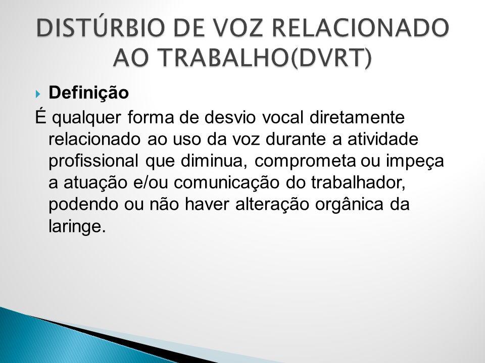 Definição É qualquer forma de desvio vocal diretamente relacionado ao uso da voz durante a atividade profissional que diminua, comprometa ou impeça a atuação e/ou comunicação do trabalhador, podendo ou não haver alteração orgânica da laringe.
