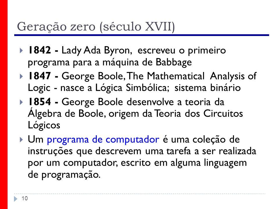 Geração zero (século XVII) 10 1842 - Lady Ada Byron, escreveu o primeiro programa para a máquina de Babbage 1847 - George Boole, The Mathematical Anal