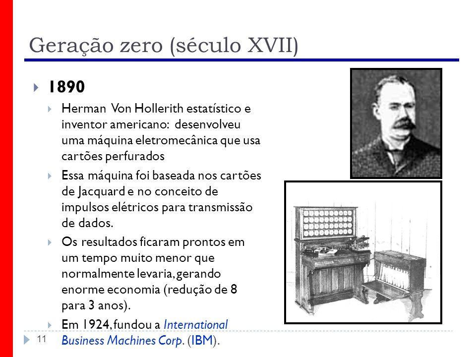 Geração zero (século XVII) 11 1890 Herman Von Hollerith estatístico e inventor americano: desenvolveu uma máquina eletromecânica que usa cartões perfu