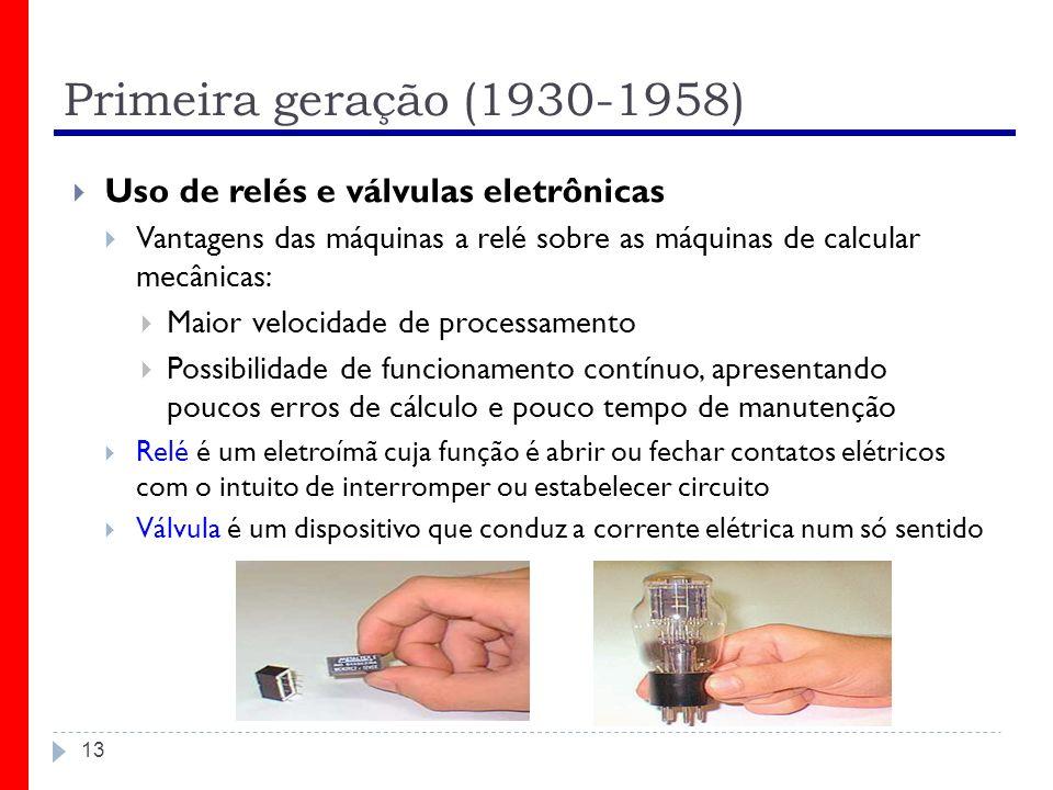 Primeira geração (1930-1958) 13 Uso de relés e válvulas eletrônicas Vantagens das máquinas a relé sobre as máquinas de calcular mecânicas: Maior veloc