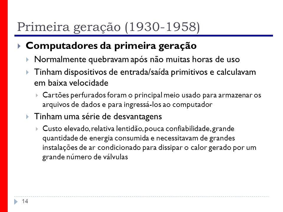 Primeira geração (1930-1958) 14 Computadores da primeira geração Normalmente quebravam após não muitas horas de uso Tinham dispositivos de entrada/saí