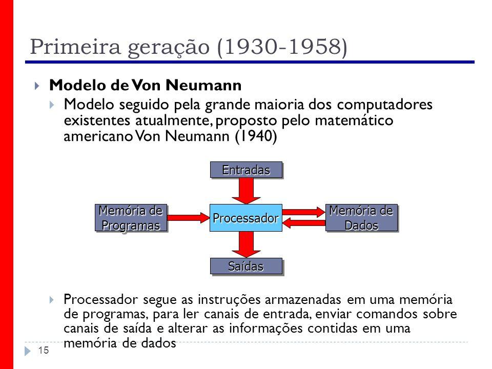 Primeira geração (1930-1958) 15 Modelo de Von Neumann Modelo seguido pela grande maioria dos computadores existentes atualmente, proposto pelo matemát