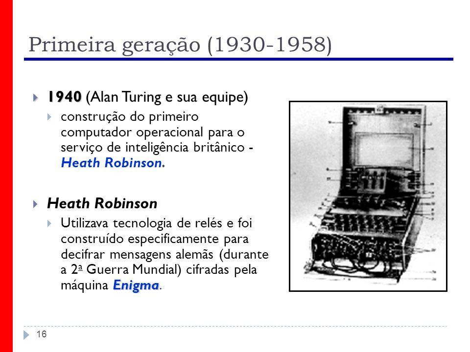 Primeira geração (1930-1958) 16 1940 1940 (Alan Turing e sua equipe) construção do primeiro computador operacional para o serviço de inteligência brit