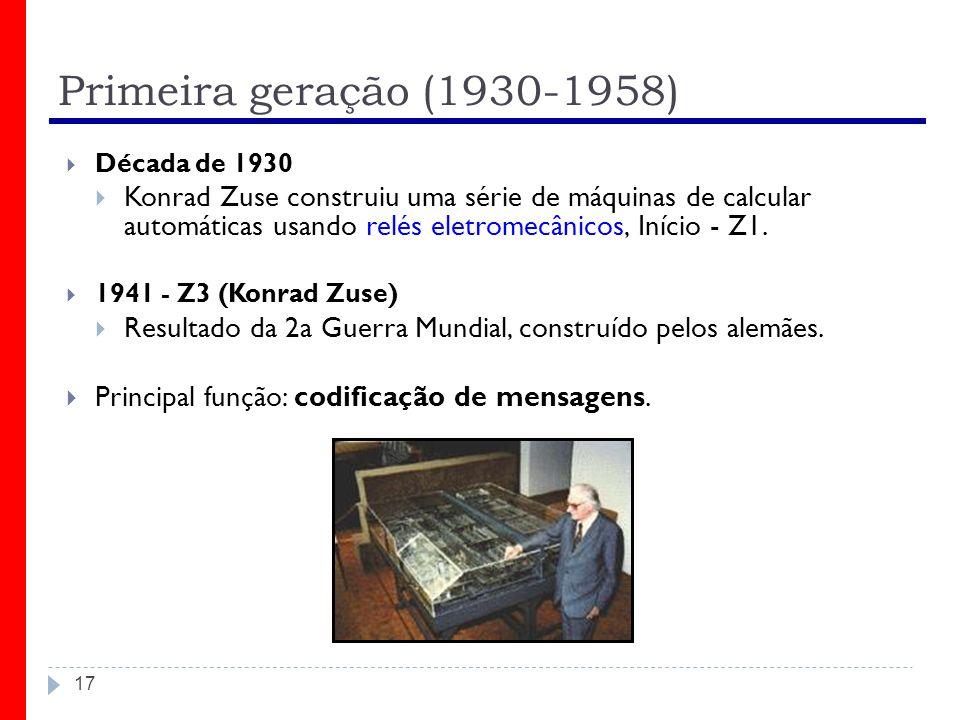 Primeira geração (1930-1958) 17 Década de 1930 Konrad Zuse construiu uma série de máquinas de calcular automáticas usando relés eletromecânicos, Iníci