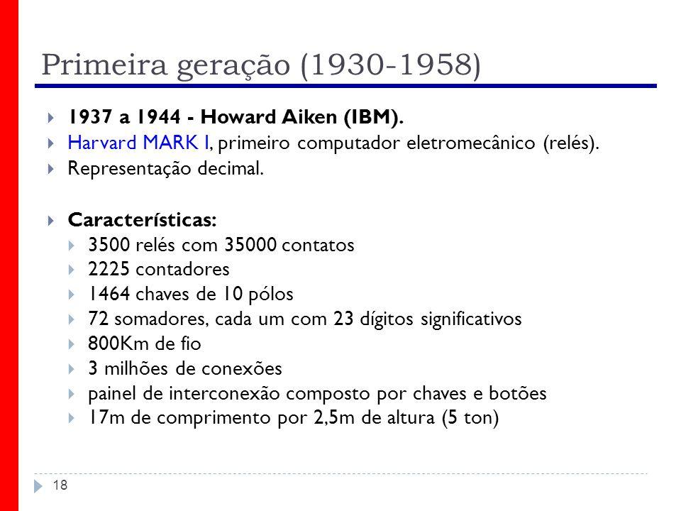 Primeira geração (1930-1958) 18 1937 a 1944 - Howard Aiken (IBM). Harvard MARK I, primeiro computador eletromecânico (relés). Representação decimal. C