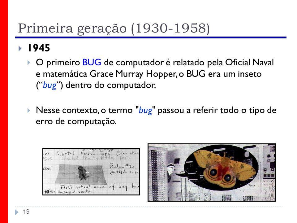 Primeira geração (1930-1958) 19 1945 O primeiro BUG de computador é relatado pela Oficial Naval e matemática Grace Murray Hopper, o BUG era um inseto