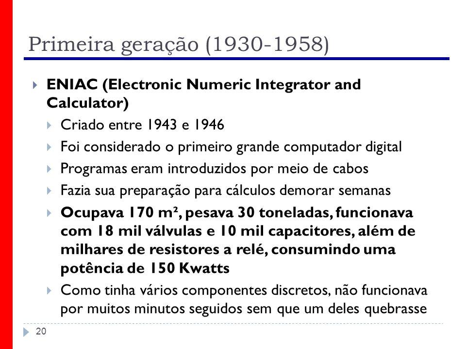 Primeira geração (1930-1958) 20 ENIAC (Electronic Numeric Integrator and Calculator) Criado entre 1943 e 1946 Foi considerado o primeiro grande comput