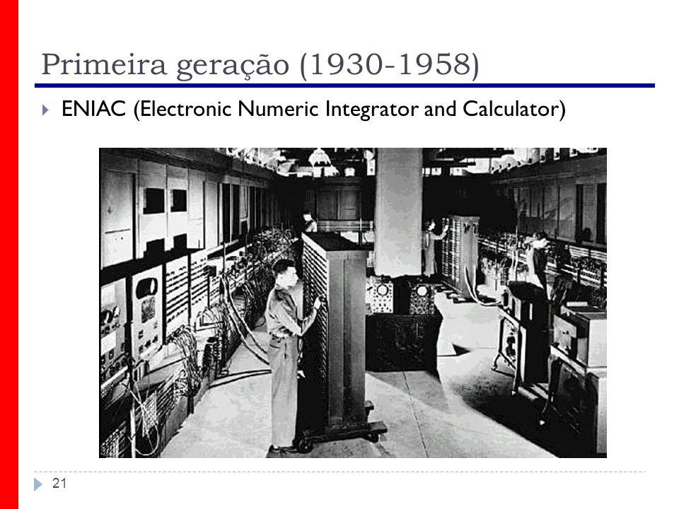 Primeira geração (1930-1958) 21 ENIAC (Electronic Numeric Integrator and Calculator)