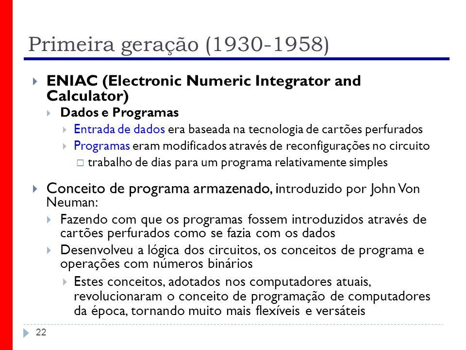 Primeira geração (1930-1958) 22 ENIAC (Electronic Numeric Integrator and Calculator) Dados e Programas Entrada de dados era baseada na tecnologia de c