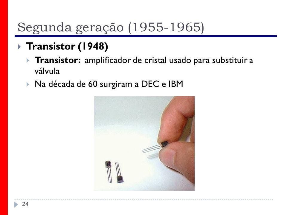 Segunda geração (1955-1965) 24 Transistor (1948) Transistor: amplificador de cristal usado para substituir a válvula Na década de 60 surgiram a DEC e