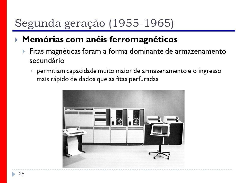 Segunda geração (1955-1965) 25 Memórias com anéis ferromagnéticos Fitas magnéticas foram a forma dominante de armazenamento secundário permitiam capac