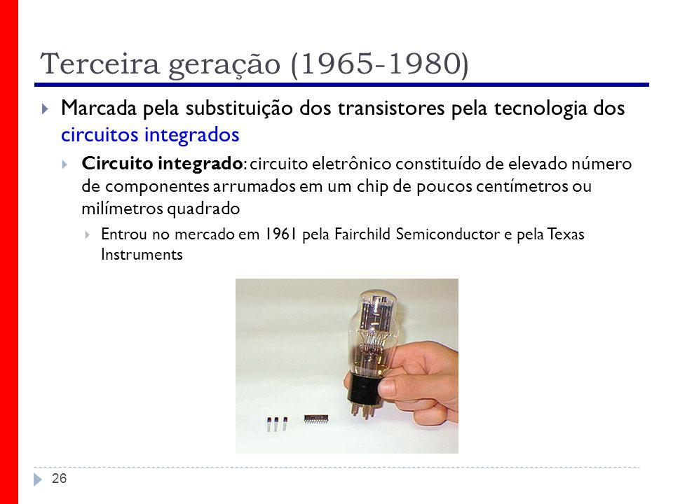 Terceira geração (1965-1980) 26 Marcada pela substituição dos transistores pela tecnologia dos circuitos integrados Circuito integrado: circuito eletr