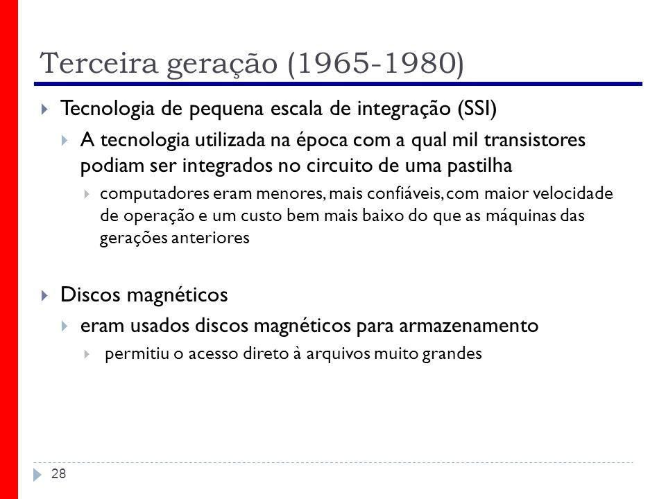 Terceira geração (1965-1980) 28 Tecnologia de pequena escala de integração (SSI) A tecnologia utilizada na época com a qual mil transistores podiam se