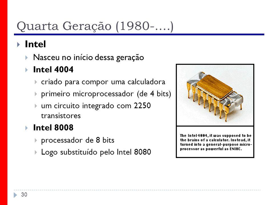 Quarta Geração (1980-....) 30 Intel Nasceu no início dessa geração Intel 4004 criado para compor uma calculadora primeiro microprocessador (de 4 bits)