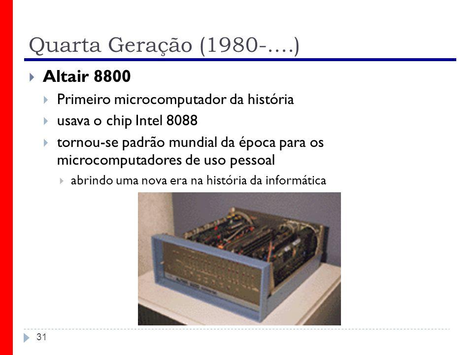 Quarta Geração (1980-....) 31 Altair 8800 Primeiro microcomputador da história usava o chip Intel 8088 tornou-se padrão mundial da época para os micro