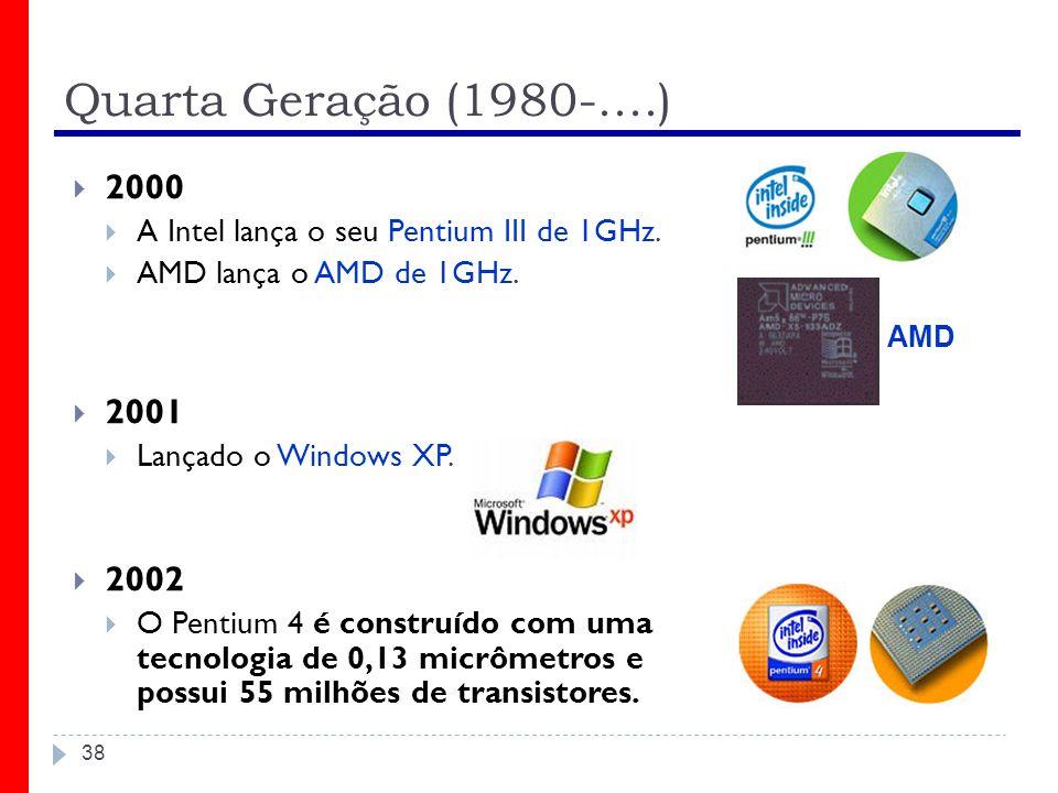 Quarta Geração (1980-....) 38 2000 A Intel lança o seu Pentium III de 1GHz. AMD lança o AMD de 1GHz. 2001 Lançado o Windows XP. 2002 O Pentium 4 é con
