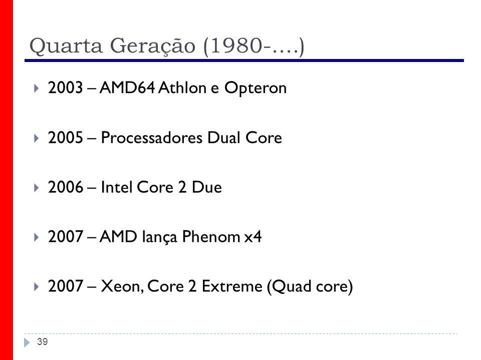 Quarta Geração (1980-....) 39 2003 – AMD64 Athlon e Opteron 2005 – Processadores Dual Core 2006 – Intel Core 2 Due 2007 – AMD lança Phenom x4 2007 – X