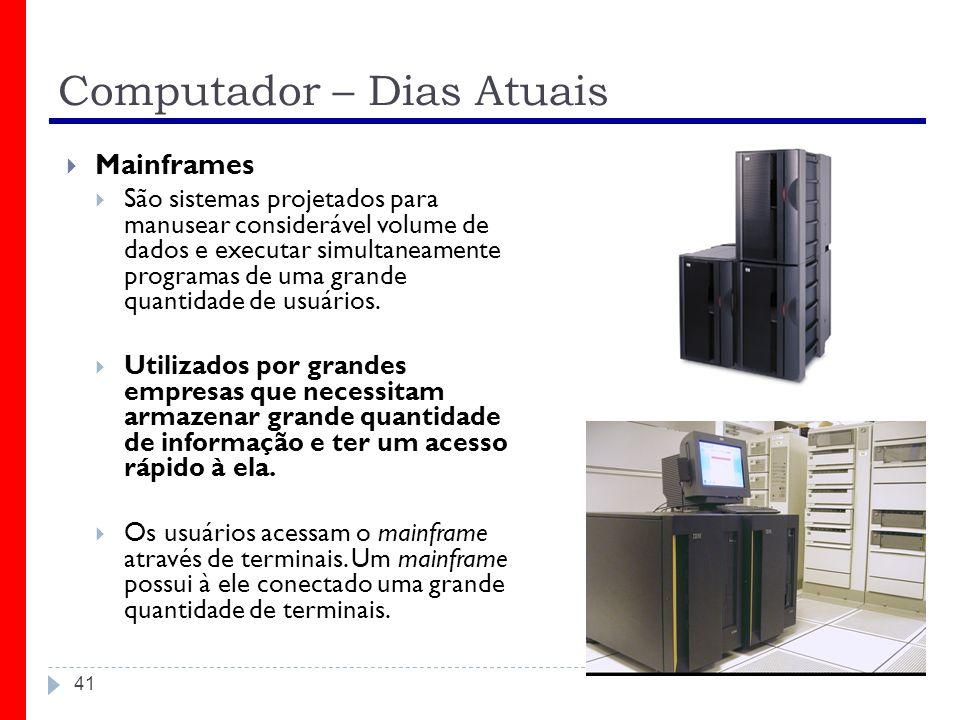 Computador – Dias Atuais 41 Mainframes São sistemas projetados para manusear considerável volume de dados e executar simultaneamente programas de uma