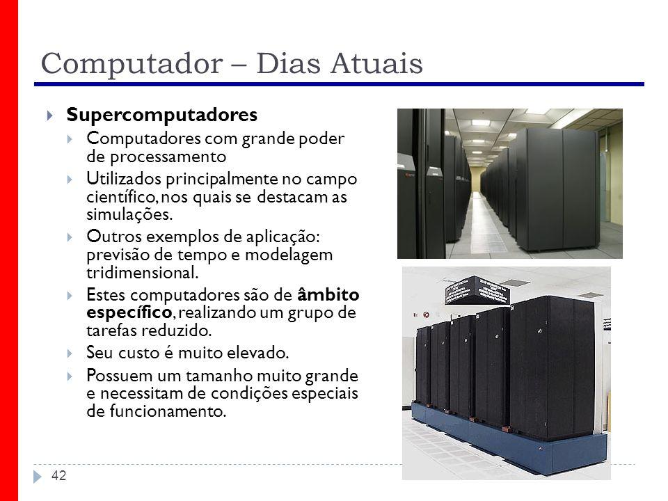 Computador – Dias Atuais 42 Supercomputadores Computadores com grande poder de processamento Utilizados principalmente no campo científico, nos quais
