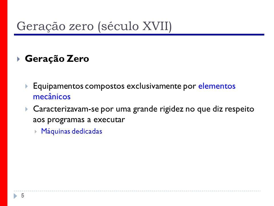 Geração zero (século XVII) 5 Geração Zero Equipamentos compostos exclusivamente por elementos mecânicos Caracterizavam-se por uma grande rigidez no qu