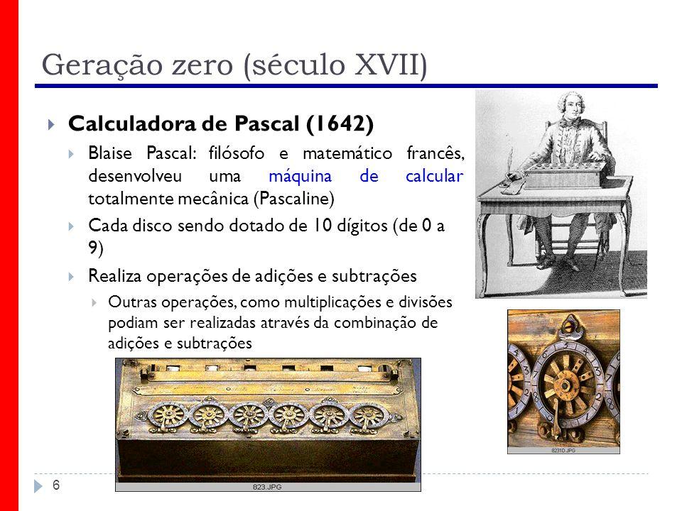 Geração zero (século XVII) 6 Calculadora de Pascal (1642) Blaise Pascal: filósofo e matemático francês, desenvolveu uma máquina de calcular totalmente