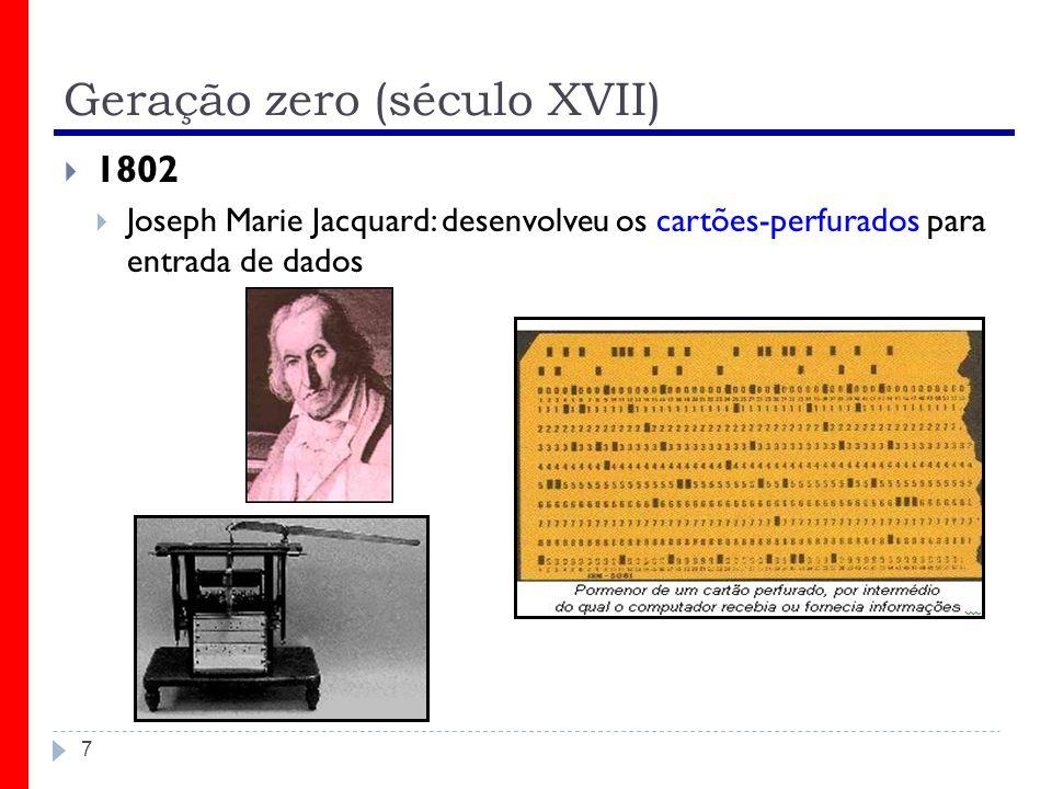 Geração zero (século XVII) 7 1802 Joseph Marie Jacquard: desenvolveu os cartões-perfurados para entrada de dados