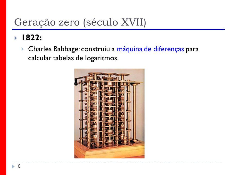 Geração zero (século XVII) 8 1822: Charles Babbage: construiu a máquina de diferenças para calcular tabelas de logaritmos.