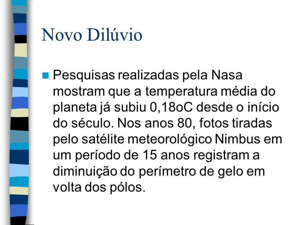 Novo Dilúvio Pesquisas realizadas pela Nasa mostram que a temperatura média do planeta já subiu 0,18oC desde o início do século. Nos anos 80, fotos ti