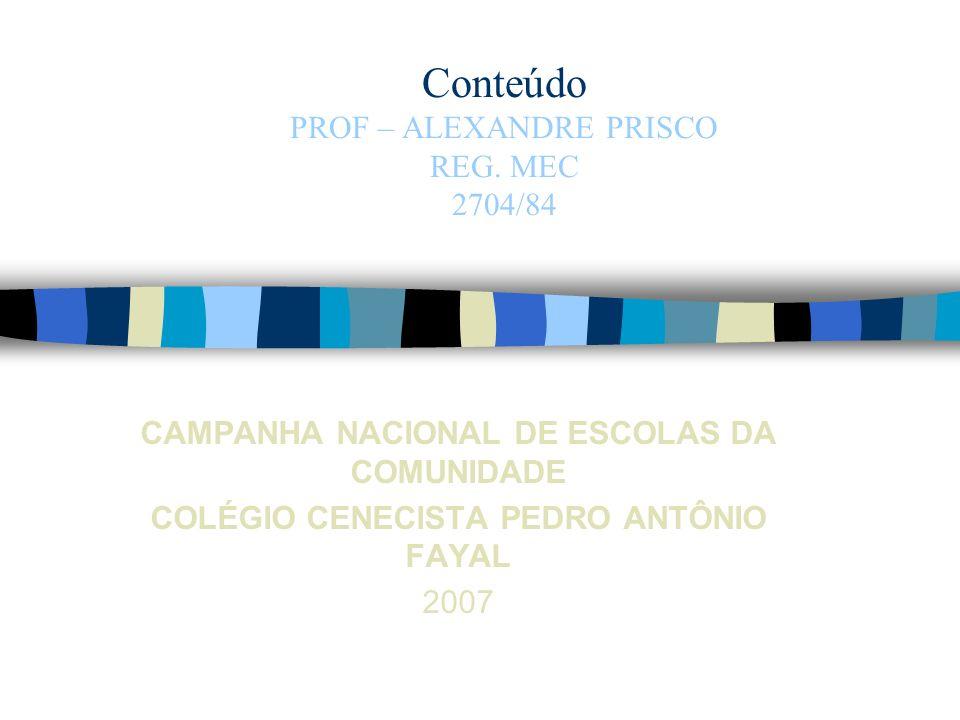 Conteúdo PROF – ALEXANDRE PRISCO REG. MEC 2704/84 CAMPANHA NACIONAL DE ESCOLAS DA COMUNIDADE COLÉGIO CENECISTA PEDRO ANTÔNIO FAYAL 2007