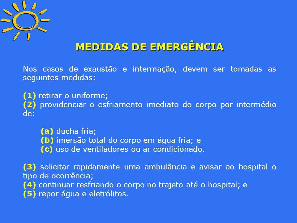 MEDIDAS DE EMERGÊNCIA Nos casos de exaustão e intermação, devem ser tomadas as seguintes medidas: (1) retirar o uniforme; (2) providenciar o esfriamen
