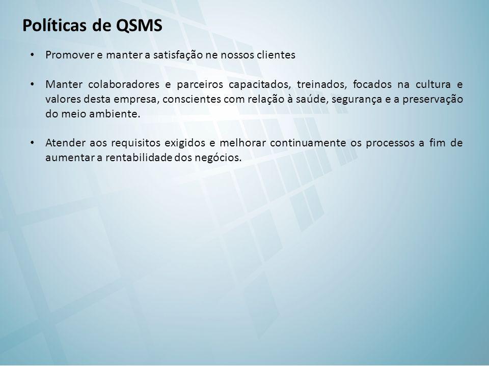 Políticas de QSMS Promover e manter a satisfação ne nossos clientes Manter colaboradores e parceiros capacitados, treinados, focados na cultura e valores desta empresa, conscientes com relação à saúde, segurança e a preservação do meio ambiente.